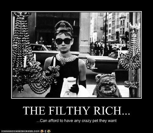THE FILTHY RICH... ...Can afford to have any crazy pet they want