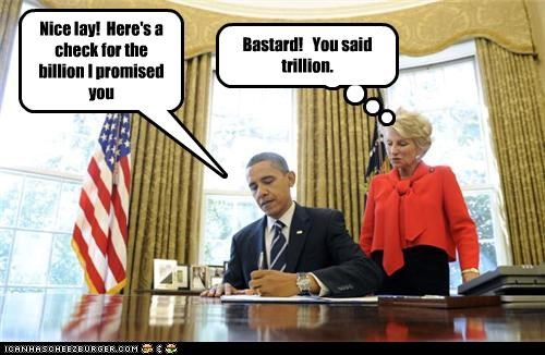 Nice lay! Here's a check for the billion I promised you Bastard! You said trillion.