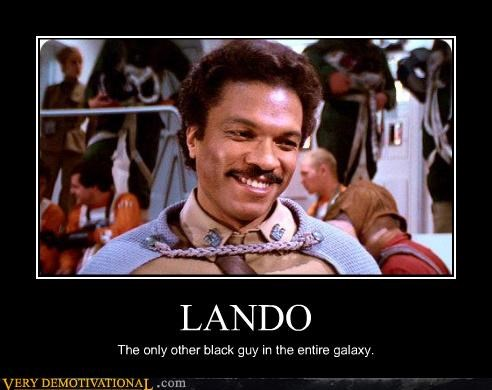 LANDO The only other black guy in the entire galaxy.