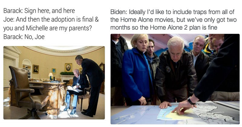 Funny Joe Biden memes to celebrate the former vice president's 75th birthday. | Chair - Barack: Sign here, and here Joe: And then adoption is final and Michelle are my parents? Barack: No, Joe | Person - Biden: Ideally l'd like include traps all Home Alone movies, but only got two months so Home Alone 2 plan is fine
