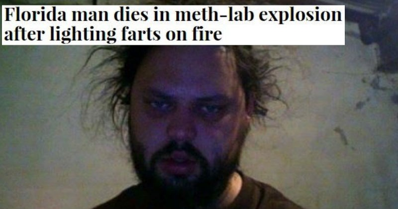 Florida Man memes every time someone made newspaper headlines for being ridiculous and from the Sunshine state of Florida. | Man - Florida man dies meth-lab explosion after lighting farts on fire DAVE WEASEL GAINESVILLE, FL 37-year-old man is dead after his trailer home destroyed meth lab explosion, caused by him lighting up blue angels amuse his wife.