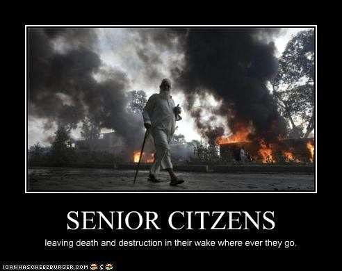 SENIOR CITZENS leaving death and destruction in their wake where ever they go.