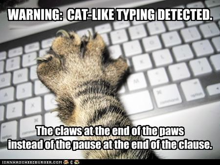 WARNING: CAT-LIKE TYPING DETECTED. The claws at the end of the paws instead of the pause at the end of the clause.