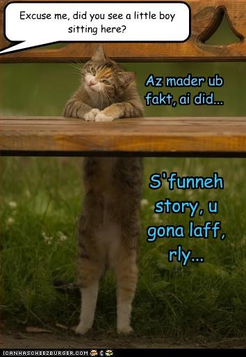 Excuse me, did you see a little boy sitting here? Az mader ub fakt, ai did... S'funneh story, u gona laff, rly...