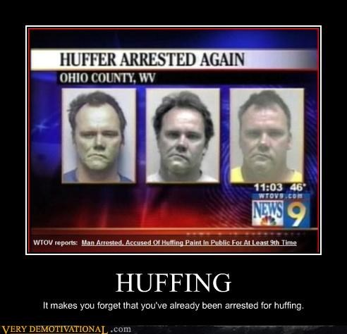 HUFFING It makes you forget that you've already been arrested for huffing.
