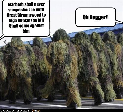 Macbeth shall never vanquished be until Great Birnam wood to high Dunsinane hill Shall come against him. Oh Bugger!!