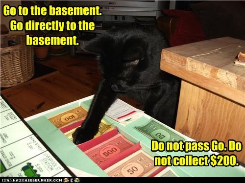 tough luck, sucker Go to the basement. Go directly to the basement. Do not pass Go. Do not collect $200.