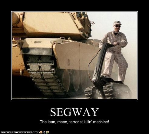 SEGWAY The lean, mean, terrorist killin' machine!