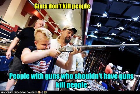 Guns don't kill people People with guns who shouldn't have guns kill people