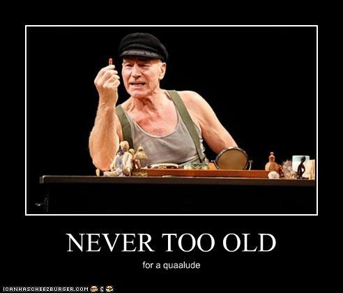 NEVER TOO OLD for a quaalude