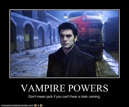 VAMPIRE POWERS Don't mean jack if you can't hear a train coming.