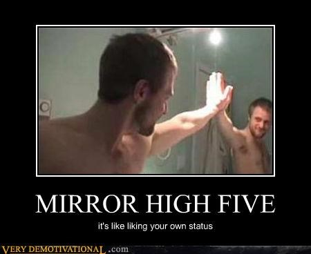 MIRROR HIGH FIVE it's like liking your own status