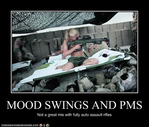 MOOD SWINGS AND PMS Not a great mix with fully auto assault rifles