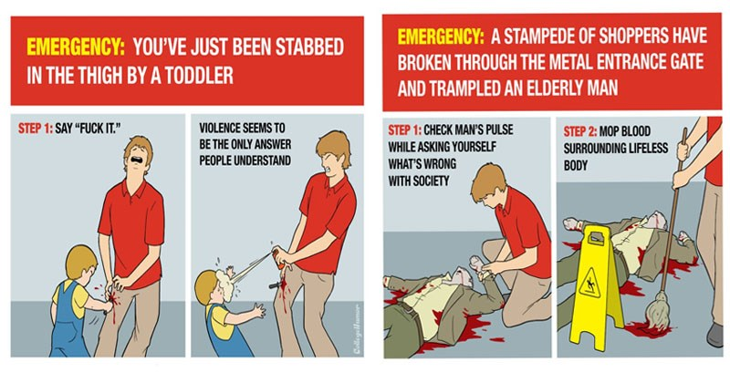 Funny black friday survival guide from college humor, thanksgiving, violence | EMERGENCY JUST BEEN STABBED THIGH BY TODDLER STEP 1: SAY FUCK VIOLENCE SEEMS BE ONLY ANSWER PEOPLE UNDERSTAND CollegeHumor | EMERGENCY STAMPEDE SHOPPERS HAVE BROKEN THROUGH METAL ENTRANCE GATE AND TRAMPLED AN ELDERLY MAN STEP 1: CHECK MAN'S PULSE STEP 2: MOP BLO0D WHILE ASKING YOURSELF SURROUNDING LIFELESS 'S WRONG BODY WITH SOCIETY STEP 3: HOIST BODY ATOP DISCOUNTED BIG SCREEN TVS SCARECROW FASHION DISCOURAGE SHOPPER