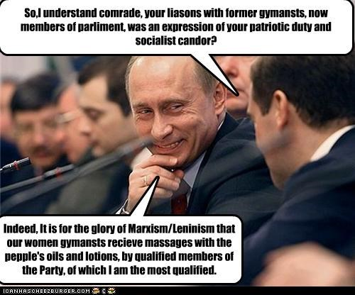 So,I understand comrade, your liasons with former gymansts, now members of parliment, was an expression of your patriotic duty and socialist candor? Indeed, It is for the glory of Marxism/Leninism that our women gymansts recieve massages with the pepple's oils and lotions, by qualified members of the Party, of which I am the most qualified.