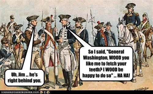 "So I said, ""General Washington, WOOD you like me to fetch your teeth? I WOOD be happy to do so"" ... HA HA! Uh, Jim ... he's right behind you."