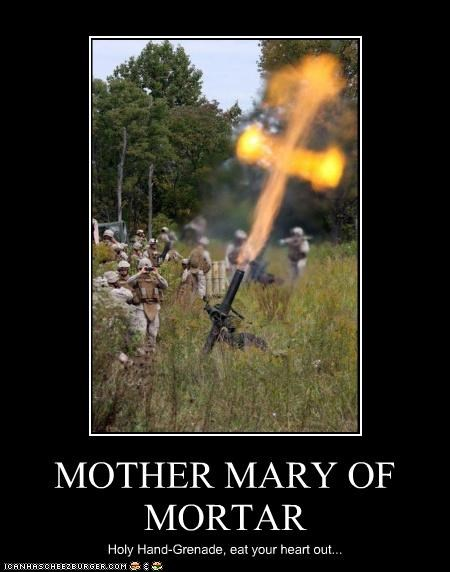 MOTHER MARY OF MORTAR Holy Hand-Grenade, eat your heart out...