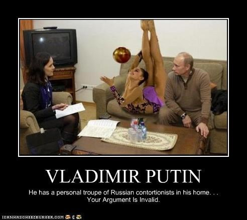 VLADIMIR PUTIN He has a personal troupe of Russian contortionists in his home. . . Your Argument Is Invalid.