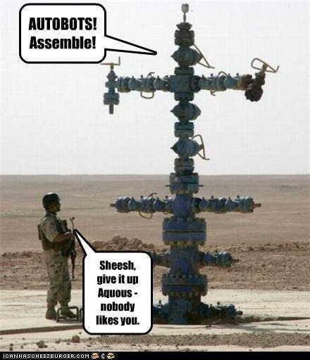 AUTOBOTS! Assemble! Sheesh, give it up Aquous - nobody likes you.