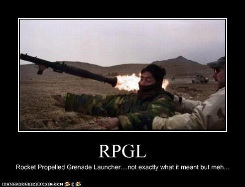 RPGL Rocket Propelled Grenade Launcher....not exactly what it meant but meh...
