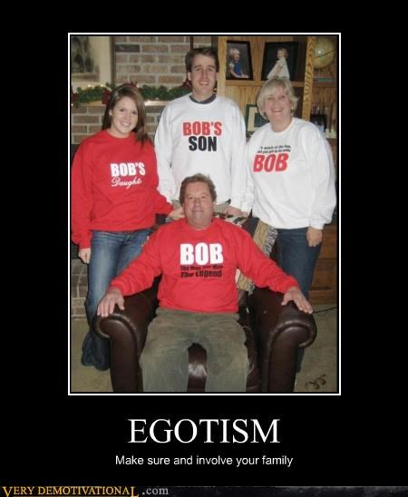 EGOTISM Make sure and involve your family