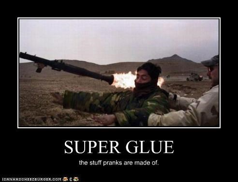 SUPER GLUE the stuff pranks are made of.