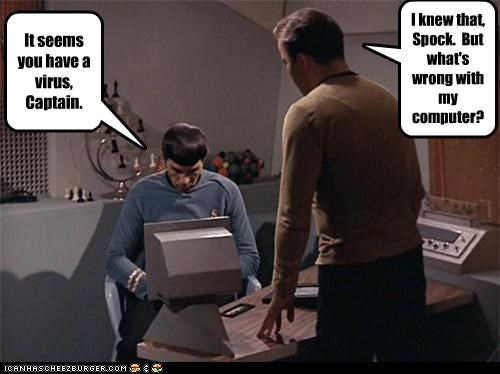 It seems you have a virus, Captain. I knew that, Spock. But what's wrong with my computer?