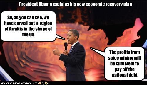 President Obama explains his new economic recovery plan So, as you can see, we have carved out a region of Arrakis in the shape of the US The profits from spice mining will be sufficient to pay off the national debt