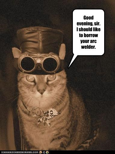 arc welder borrow caption captioned cat glasses goggles good evening Hall of Fame hat request sir Steampunk welder