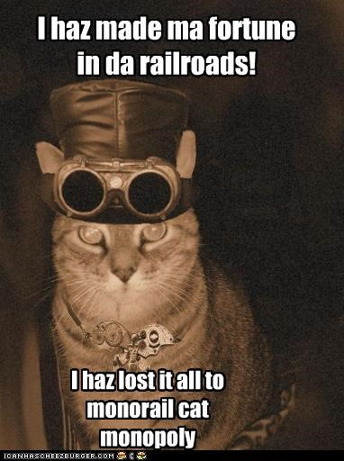 I haz made ma fortune in da railroads! I haz lost it all to monorail cat monopoly