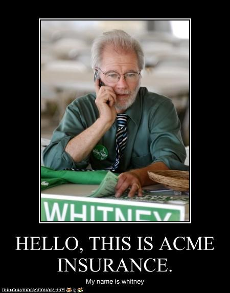 HELLO, THIS IS ACME INSURANCE. My name is whitney