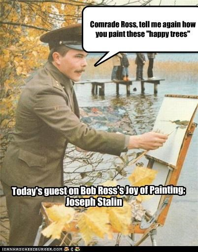 "Today's guest on Bob Ross's Joy of Painting; Joseph Stalin Comrade Ross, tell me again how you paint these ""happy trees"""
