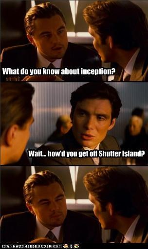 What do you know about inception? Wait... how'd you get off Shutter Island?
