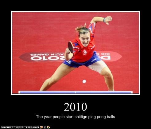 2010 The year people start shittign ping pong balls