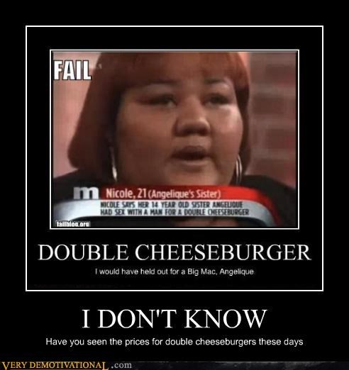 I DON'T KNOW Have you seen the prices for double cheeseburgers these days