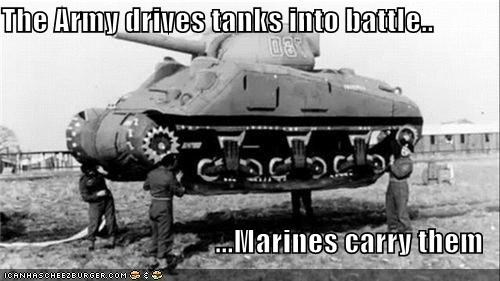 The Army drives tanks into battle.. ...Marines carry them