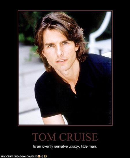 TOM CRUISE Is an overtly sensitve ,crazy, little man.
