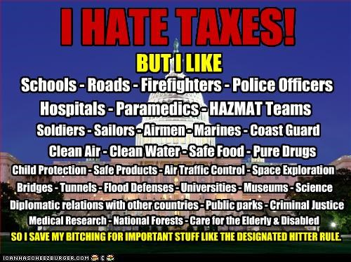 I HATE TAXES! BUT I LIKE Schools - Roads - Firefighters - Police Officers Hospitals - Paramedics - HAZMAT Teams Soldiers - Sailors - Airmen - Marines - Coast Guard Clean Air - Clean Water - Safe Food - Pure Drugs Bridges - Tunnels - Flood Defenses - Universities - Museums - Science Child Protection - Safe Products - Air Traffic Control - Space Exploration Diplomatic relations with other countries - Public parks - Criminal Justice Medical Research - National Forests - Care for the Elderly & Disab