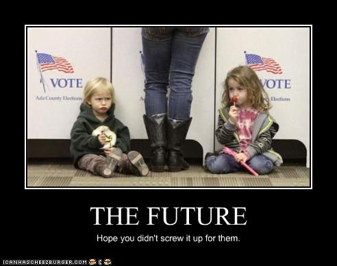 THE FUTURE Hope you didn't screw it up for them.