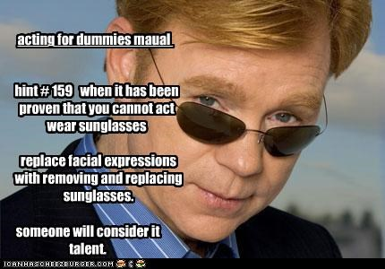 acting for dummies maual hint # 159 when it has been proven that you cannot act wear sunglasses replace facial expressions with removing and replacing sunglasses. someone will consider it talent.