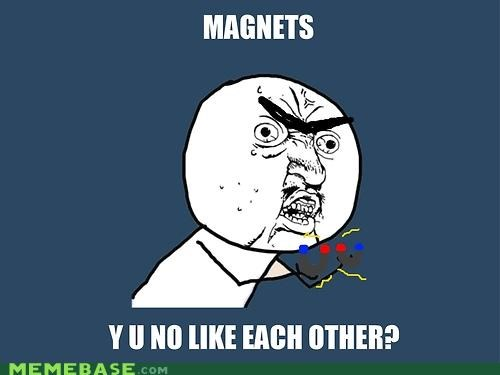 how do they work,magnets,Y U No Guy