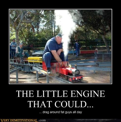 THE LITTLE ENGINE THAT COULD... ... drag around fat guys all day