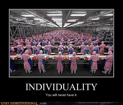 INDIVIDUALITY You will never have it.