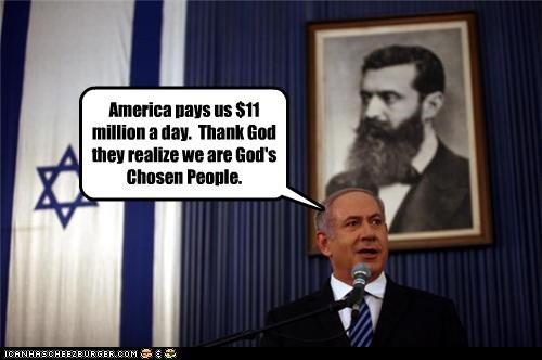 America pays us $11 million a day. Thank God they realize we are God's Chosen People.