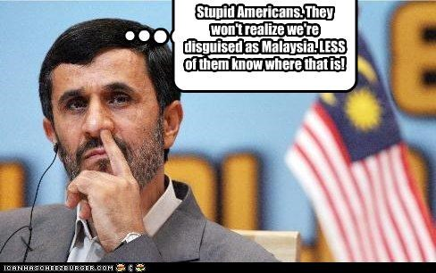 Stupid Americans. They won't realize we're disguised as Malaysia. LESS of them know where that is!