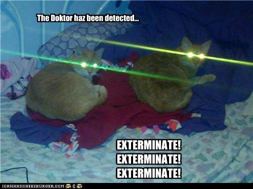 The Doktor haz been detected... EXTERMINATE! EXTERMINATE! EXTERMINATE!