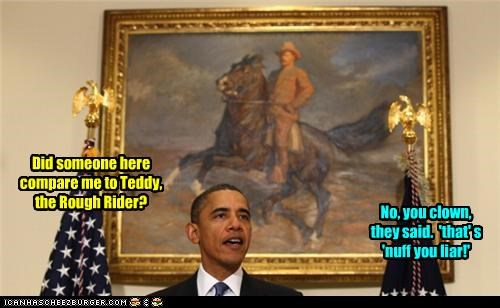 Did someone here compare me to Teddy, the Rough Rider? No, you clown, they said. 'that' s 'nuff you liar!'