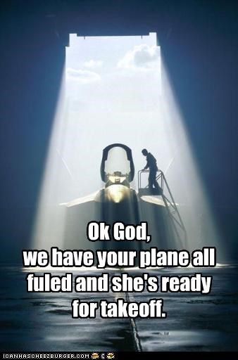 Ok God, we have your plane all fuled and she's ready for takeoff.