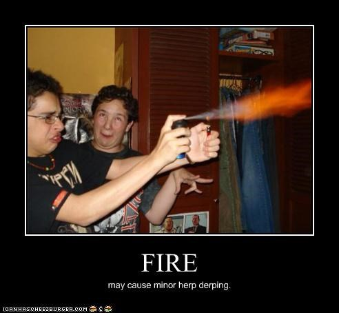 derp fire kids these days KILL IT WITH may cause minor derp