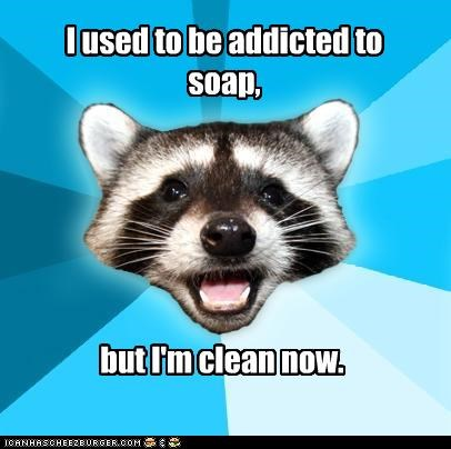 I used to be addicted to soap, but I'm clean now.